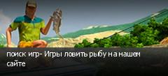 поиск игр- Игры ловить рыбу на нашем сайте