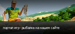 портал игр- рыбалка на нашем сайте