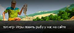 топ игр- Игры ловить рыбу у нас на сайте