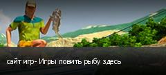сайт игр- Игры ловить рыбу здесь