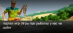 портал игр- Игры про рыбалку у нас на сайте