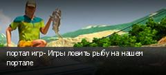 портал игр- Игры ловить рыбу на нашем портале