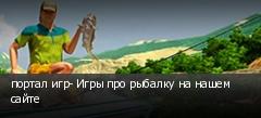 портал игр- Игры про рыбалку на нашем сайте