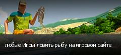 любые Игры ловить рыбу на игровом сайте