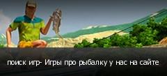 поиск игр- Игры про рыбалку у нас на сайте