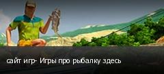 сайт игр- Игры про рыбалку здесь