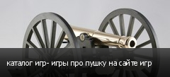 каталог игр- игры про пушку на сайте игр