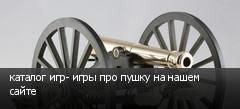 каталог игр- игры про пушку на нашем сайте