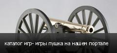 каталог игр- игры пушка на нашем портале