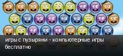 игры с пузырями - компьютерные игры бесплатно