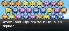игровой сайт- игры про пузыри на нашем портале