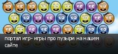 портал игр- игры про пузыри на нашем сайте