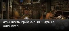 игры квесты-приключения - игры на компьютер
