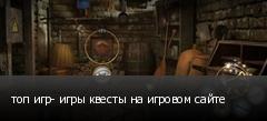 топ игр- игры квесты на игровом сайте