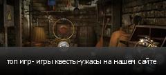 топ игр- игры квесты-ужасы на нашем сайте