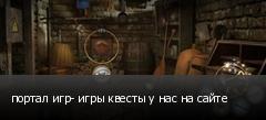 портал игр- игры квесты у нас на сайте