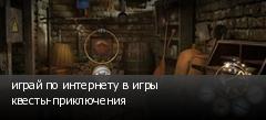 играй по интернету в игры квесты-приключения
