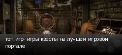 топ игр- игры квесты на лучшем игровом портале