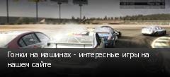 Гонки на машинах - интересные игры на нашем сайте