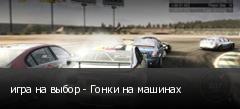 игра на выбор - Гонки на машинах