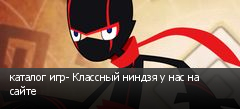 каталог игр- Классный ниндзя у нас на сайте