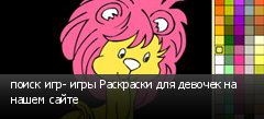 поиск игр- игры Раскраски для девочек на нашем сайте