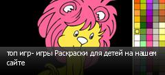 топ игр- игры Раскраски для детей на нашем сайте
