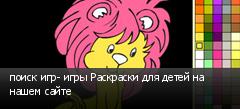 поиск игр- игры Раскраски для детей на нашем сайте