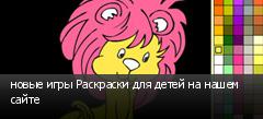 новые игры Раскраски для детей на нашем сайте