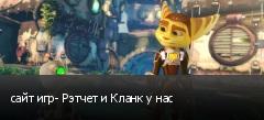 сайт игр- Рэтчет и Кланк у нас