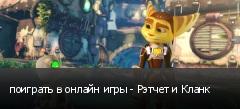 поиграть в онлайн игры - Рэтчет и Кланк