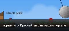 портал игр- Красный шар на нашем портале