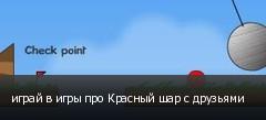 играй в игры про Красный шар с друзьями