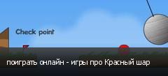 поиграть онлайн - игры про Красный шар
