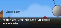 портал игр- игры про Красный шар на нашем сайте