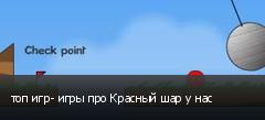 топ игр- игры про Красный шар у нас