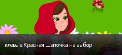 клевые Красная Шапочка на выбор
