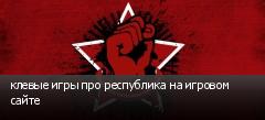 клевые игры про республика на игровом сайте