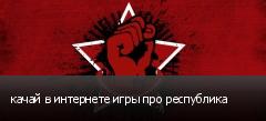 качай в интернете игры про республика