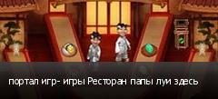 портал игр- игры Ресторан папы луи здесь