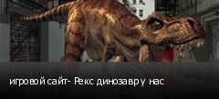 игровой сайт- Рекс динозавр у нас