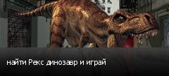 найти Рекс динозавр и играй