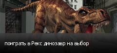 поиграть в Рекс динозавр на выбор