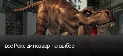 все Рекс динозавр на выбор