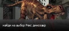 найди на выбор Рекс динозавр