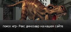 поиск игр- Рекс динозавр на нашем сайте