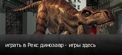 играть в Рекс динозавр - игры здесь