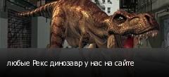 любые Рекс динозавр у нас на сайте