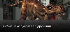 любые Рекс динозавр с друзьями