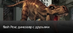 flash Рекс динозавр с друзьями